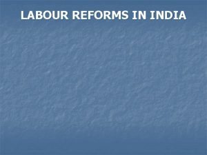 LABOUR REFORMS IN INDIA LABOUR REFORMS IN INDIA