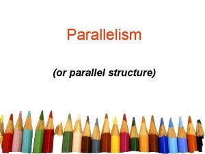 Parallelism or parallel structure Parallel StructureParallelism matching grammatical