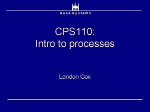 CPS 110 Intro to processes Landon Cox OS