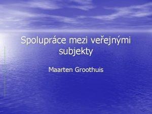 Spoluprce mezi veejnmi subjekty Maarten Groothuis Pehled kontextu