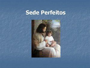 Sede Perfeitos Sede Perfeitos como vosso Pai Celestial