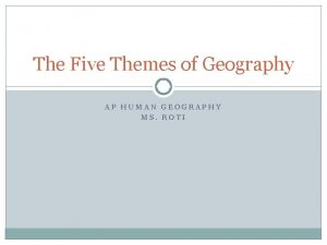 The Five Themes of Geography AP HUMAN GEOGRAPHY