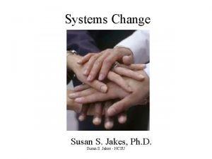 Systems Change Susan S Jakes Ph D Susan