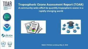 Tropospheric Ozone Assessment Report TOAR A communitywide effort
