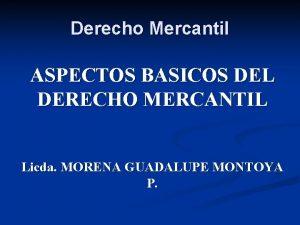 Derecho Mercantil ASPECTOS BASICOS DEL DERECHO MERCANTIL Licda
