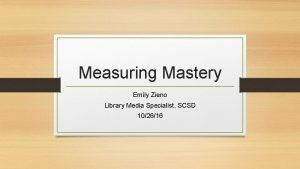 Measuring Mastery Emily Zieno Library Media Specialist SCSD