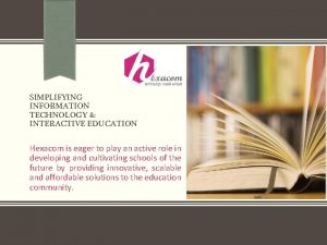 SIMPLIFYING INFORMATION TECHNOLOGY INTERACTIVE EDUCATION Hexacom is eager