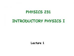 PHYSICS 231 INTRODUCTORY PHYSICS I Lecture 1 PHYSICS