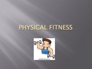 PHYSICAL FITNESS Physical Fitness The ability to do