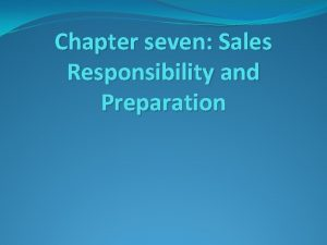 Chapter seven Sales Responsibility and Preparation Sales responsibilities
