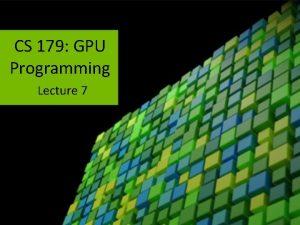 CS 179 GPU Programming Lecture 7 Week 3