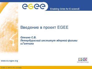 Enabling Grids for Escienc E EGEE Enabling Grigs
