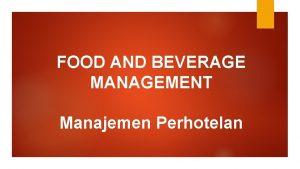 FOOD AND BEVERAGE MANAGEMENT Manajemen Perhotelan Managing Food