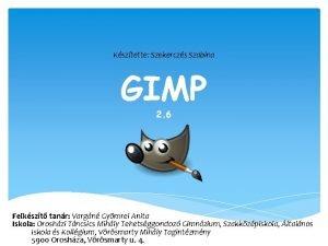 Ksztette Szekerczs Szabina GIMP 2 6 Felkszt tanr