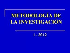 METODOLOGA DE LA INVESTIGACIN I 2012 METODOLOGA DE