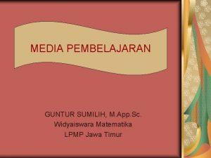 MEDIA PEMBELAJARAN GUNTUR SUMILIH M App Sc Widyaiswara