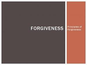 FORGIVENESS Principles of Forgiveness UNCONDITIONAL FORGIVENESS With some