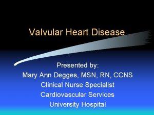 Valvular Heart Disease Presented by Mary Ann Degges