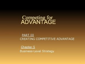 Competing for ADVANTAGE PART III CREATING COMPETITIVE ADVANTAGE