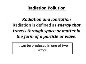 Radiation Pollution Radiation and ionization Radiation is defined