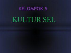 KELOMPOK 5 KULTUR SEL Kultur sel menumbuhkan sel