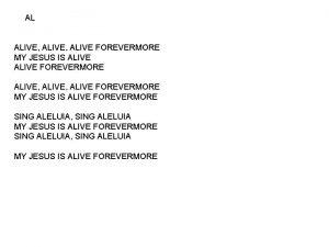 AL ALIVE ALIVE FOREVERMORE MY JESUS IS ALIVE