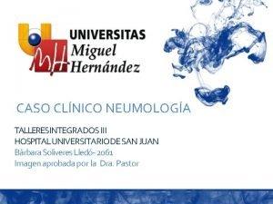CASO CLNICO NEUMOLOGA TALLERESINTEGRADOS III HOSPITAL UNIVERSITARIO DE
