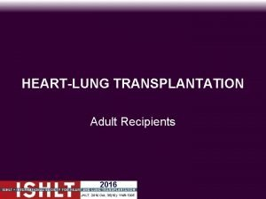 HEARTLUNG TRANSPLANTATION Adult Recipients 2016 JHLT 2016 Oct