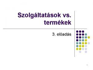 Szolgltatsok vs termkek 3 elads 1 SZOLGLTATSOK S