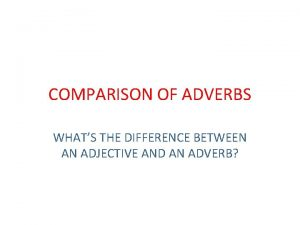COMPARISON OF ADVERBS WHATS THE DIFFERENCE BETWEEN AN