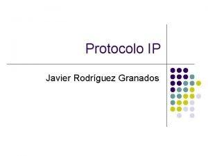 Protocolo IP Javier Rodrguez Granados Protocolo IP El