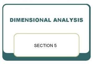 DIMENSIONAL ANALYSIS SECTION 5 Dimensions and units Any