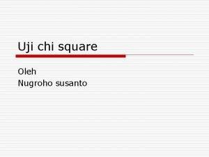 Uji chi square Oleh Nugroho susanto Pengantar o