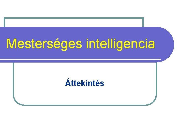 Mestersges intelligencia ttekints Mestersges intelligencia MI Artificial Intelligence