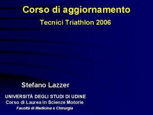 Corso di aggiornamento Tecnici Triathlon 2006 Stefano Lazzer