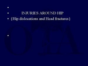 INJURIES AROUND HIP Hip dislocations and Head fractures