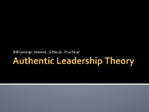Bill George HonestEthicalPractical Authentic Leadership Theory Be Yourself