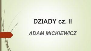 DZIADY cz II ADAM MICKIEWICZ Z tej prezentacji