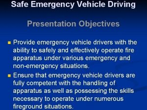 Safe Emergency Vehicle Driving Presentation Objectives Provide emergency