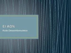 El ADN cido Desoxirribonucleico Histori a del ADN