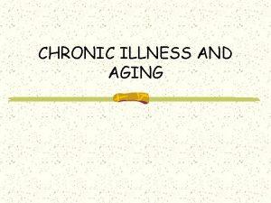 CHRONIC ILLNESS AND AGING CHRONIC ILLNESS A longlasting