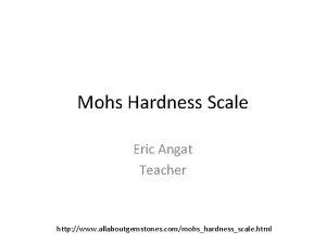 Mohs Hardness Scale Eric Angat Teacher http www