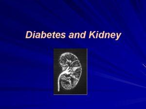 Diabetes and Kidney Normal Kidney Diabetic Kidney Diabetic