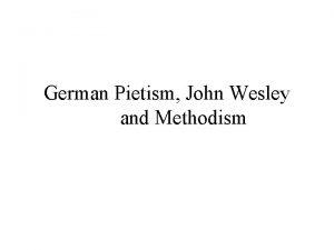 German Pietism John Wesley and Methodism Pietism in