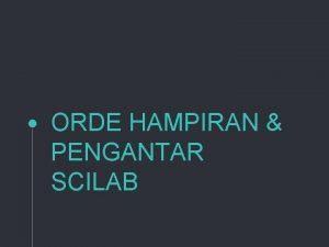 ORDE HAMPIRAN PENGANTAR SCILAB 1 ORDE HAMPIRAN Lets
