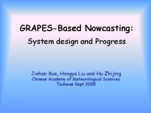GRAPESBased Nowcasting System design and Progress Jishan Xue