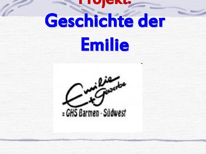 Projekt Geschichte der Emilie Projekt Geschichte der Emilie