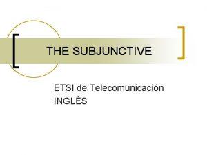 THE SUBJUNCTIVE ETSI de Telecomunicacin INGLS THE SUBJUNCTIVE