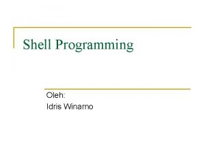 Shell Programming Oleh Idris Winarno Shell dan Shell