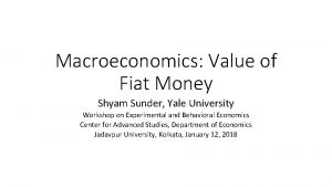 Macroeconomics Value of Fiat Money Shyam Sunder Yale